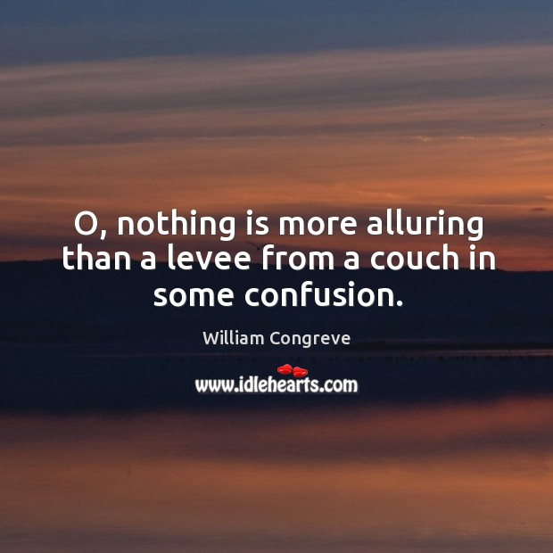 O, nothing is more alluring than a levee from a couch in some confusion. Image