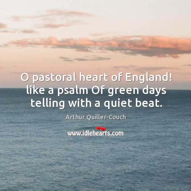 Image, O pastoral heart of England! like a psalm Of green days telling with a quiet beat.
