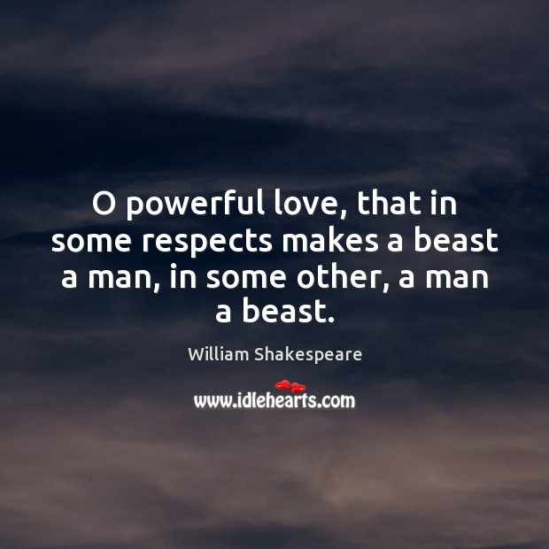 Image, O powerful love, that in some respects makes a beast a man, in some other, a man a beast.