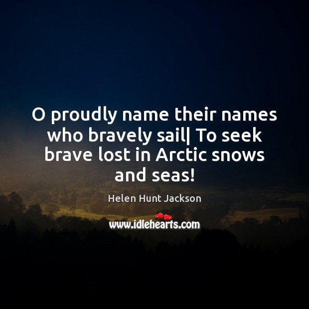 O proudly name their names who bravely sail| To seek brave lost in Arctic snows and seas! Image