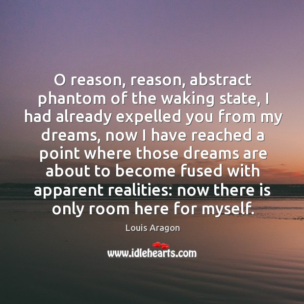 O reason, reason, abstract phantom of the waking state, I had already expelled you from my dreams Louis Aragon Picture Quote