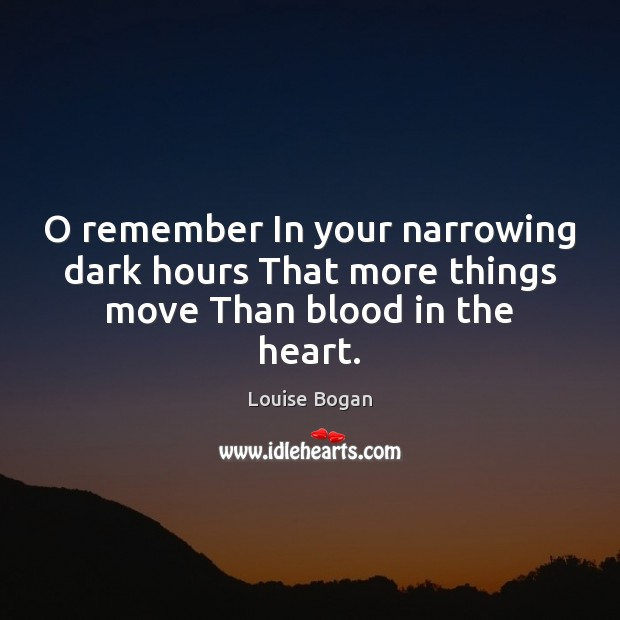 O remember In your narrowing dark hours That more things move Than blood in the heart. Louise Bogan Picture Quote