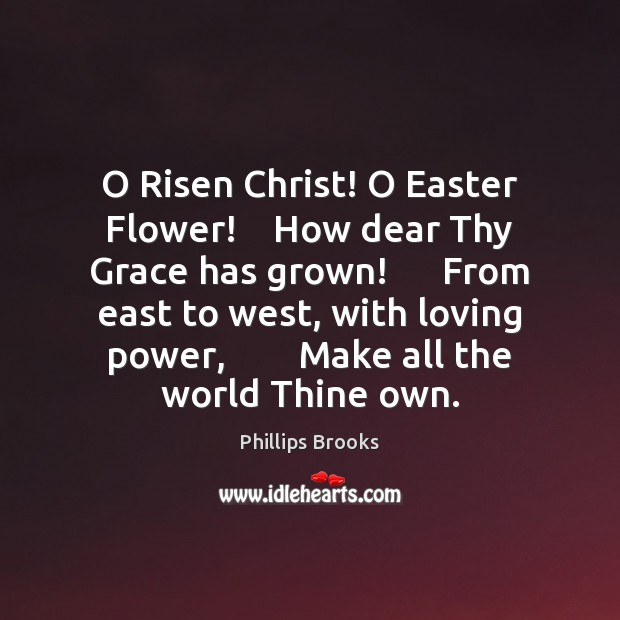 O Risen Christ! O Easter Flower!    How dear Thy Grace has grown! Easter Quotes Image