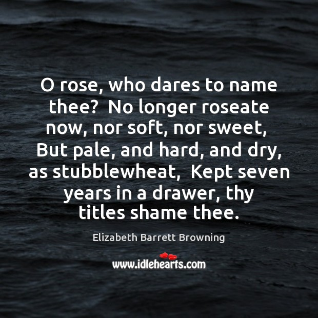 O rose, who dares to name thee?  No longer roseate now, nor Elizabeth Barrett Browning Picture Quote