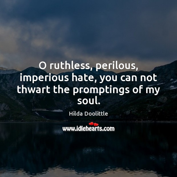 O ruthless, perilous, imperious hate, you can not thwart the promptings of my soul. Hilda Doolittle Picture Quote
