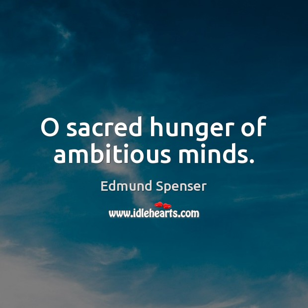 O sacred hunger of ambitious minds. Edmund Spenser Picture Quote