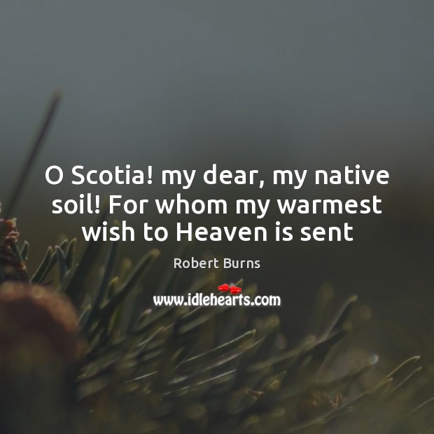 Image, O Scotia! my dear, my native soil! For whom my warmest wish to Heaven is sent