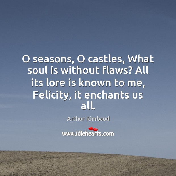 Image, O seasons, O castles, What soul is without flaws? All its lore