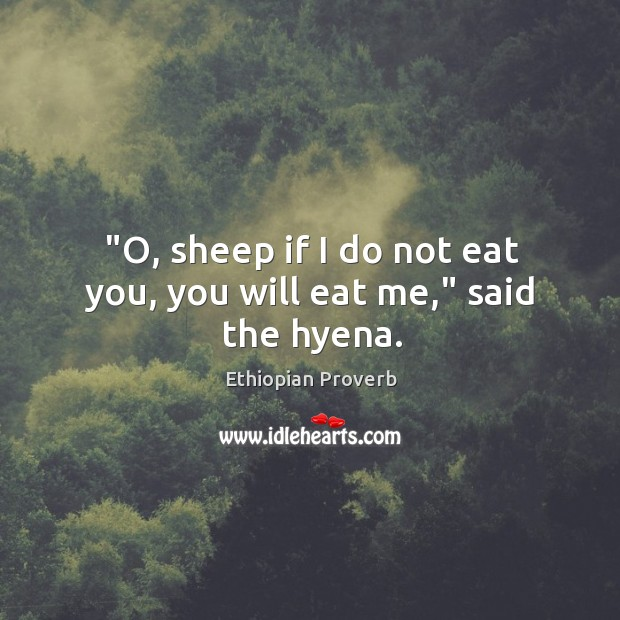 """o, sheep if I do not eat you, you will eat me,"" said the hyena. Ethiopian Proverbs Image"