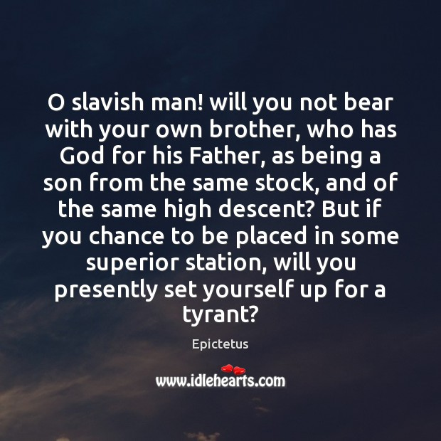 O slavish man! will you not bear with your own brother, who Epictetus Picture Quote