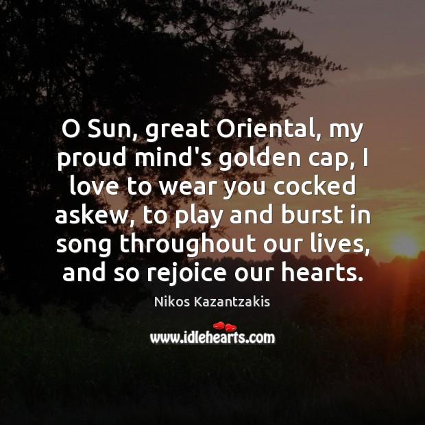 O Sun, great Oriental, my proud mind's golden cap, I love to Nikos Kazantzakis Picture Quote