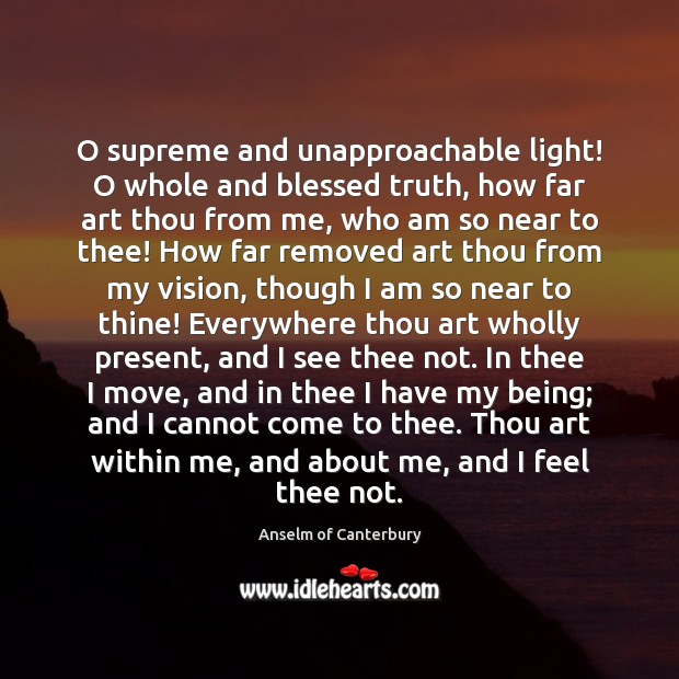 Image, O supreme and unapproachable light! O whole and blessed truth, how far