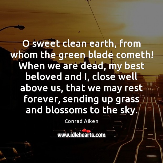O sweet clean earth, from whom the green blade cometh! When we Conrad Aiken Picture Quote