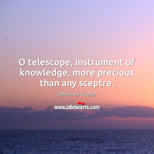 O telescope, instrument of knowledge, more precious than any sceptre. Image