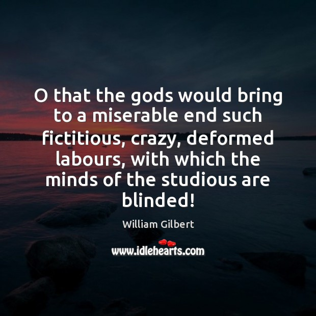 O that the Gods would bring to a miserable end such fictitious, William Gilbert Picture Quote