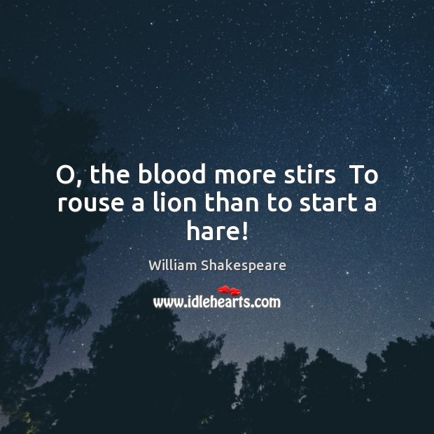 O, the blood more stirs  To rouse a lion than to start a hare! Image