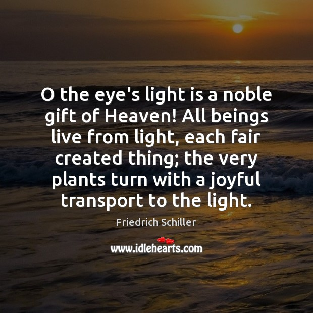 O the eye's light is a noble gift of Heaven! All beings Friedrich Schiller Picture Quote
