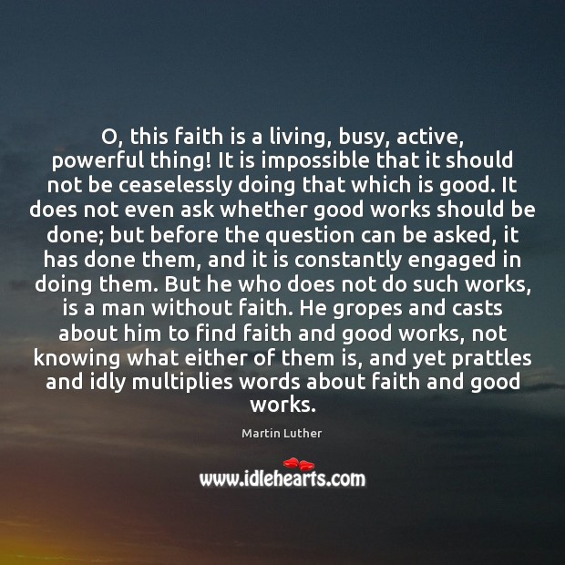 O, this faith is a living, busy, active, powerful thing! It is Image