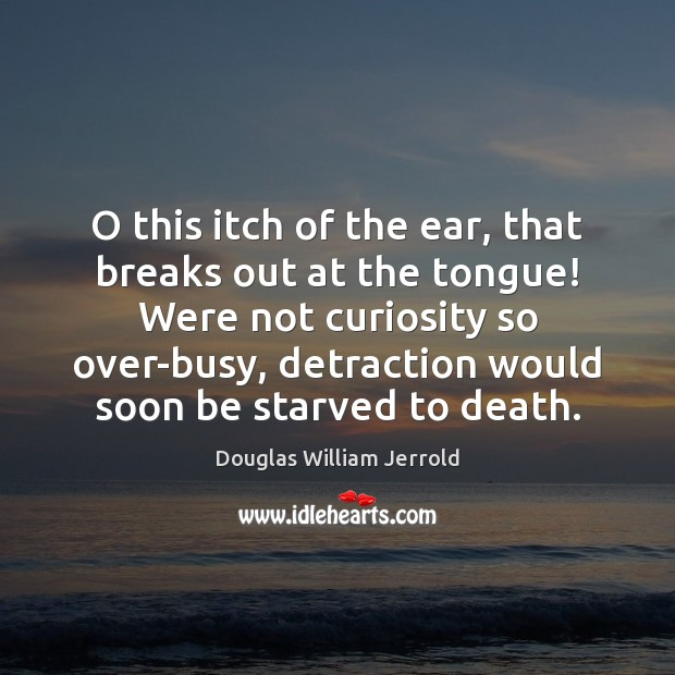 Image, O this itch of the ear, that breaks out at the tongue!