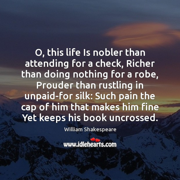 O, this life Is nobler than attending for a check, Richer than Image