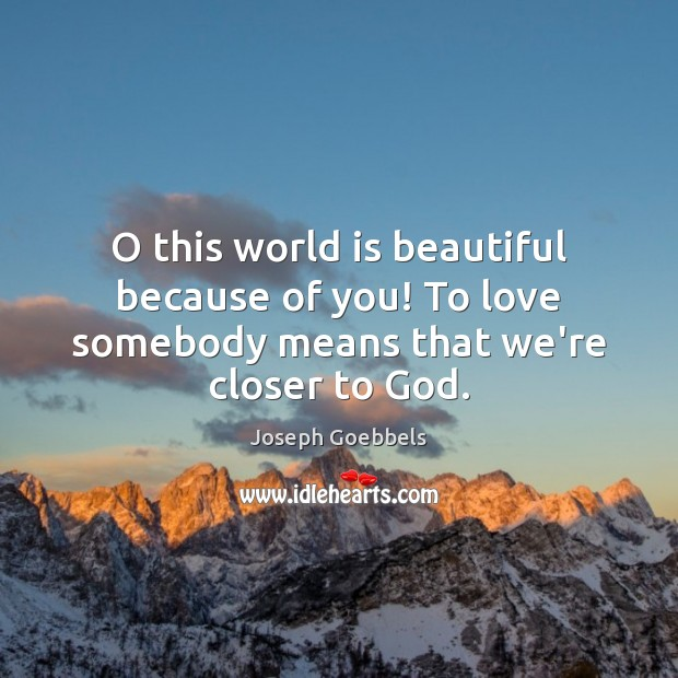 Image, O this world is beautiful because of you! To love somebody means that we're closer to God.