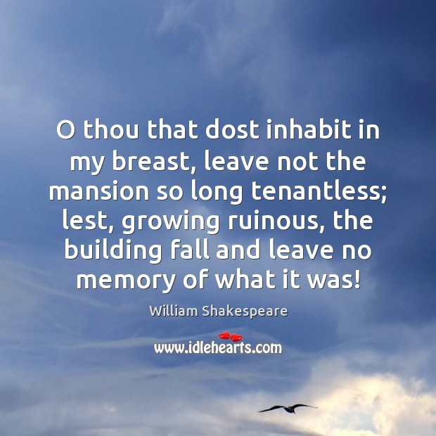 O thou that dost inhabit in my breast, leave not the mansion Image