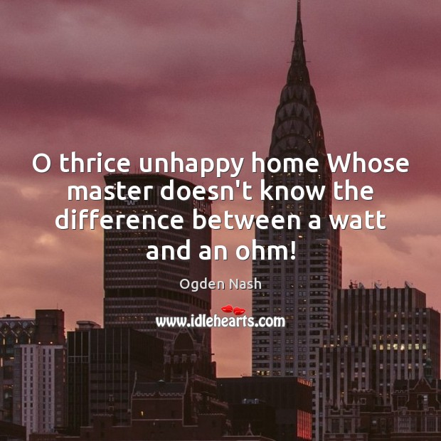 O thrice unhappy home Whose master doesn't know the difference between a watt and an ohm! Ogden Nash Picture Quote