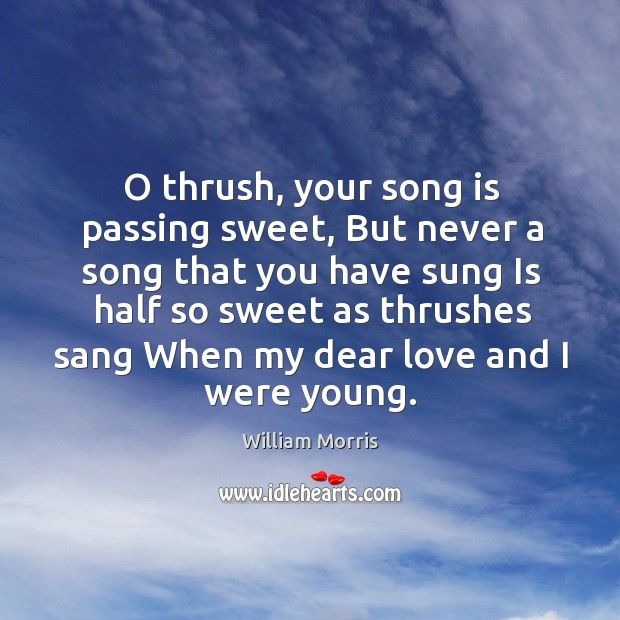 O thrush, your song is passing sweet, But never a song that William Morris Picture Quote