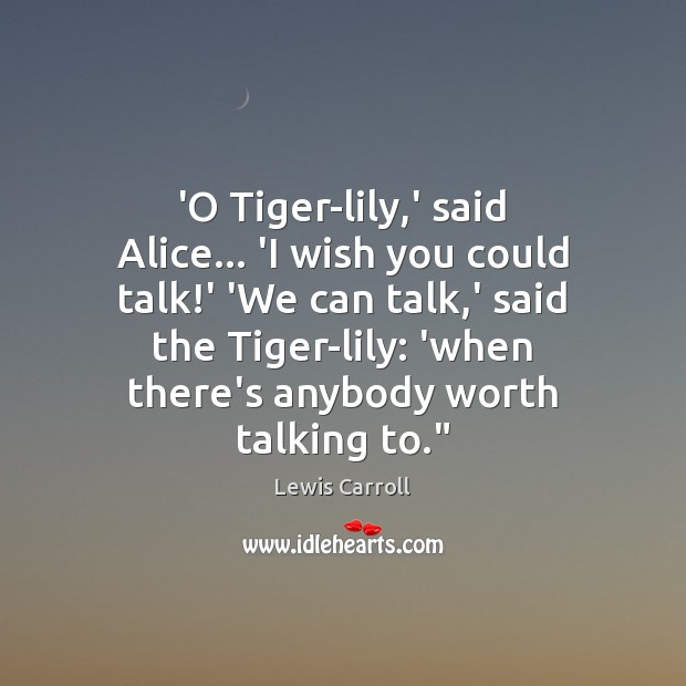 'O Tiger-lily,' said Alice… 'I wish you could talk!' 'We Lewis Carroll Picture Quote