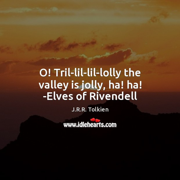 O! Tril-lil-lil-lolly the valley is jolly, ha! ha! -Elves of Rivendell Image