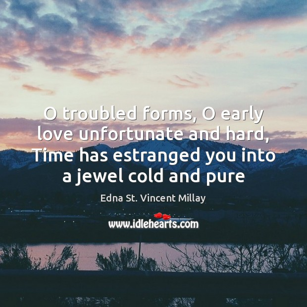 O troubled forms, O early love unfortunate and hard, Time has estranged Edna St. Vincent Millay Picture Quote