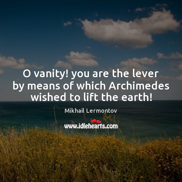 O vanity! you are the lever by means of which Archimedes wished to lift the earth! Mikhail Lermontov Picture Quote
