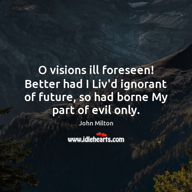 O visions ill foreseen! Better had I Liv'd ignorant of future, so Image
