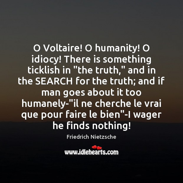 "O Voltaire! O humanity! O idiocy! There is something ticklish in ""the Friedrich Nietzsche Picture Quote"