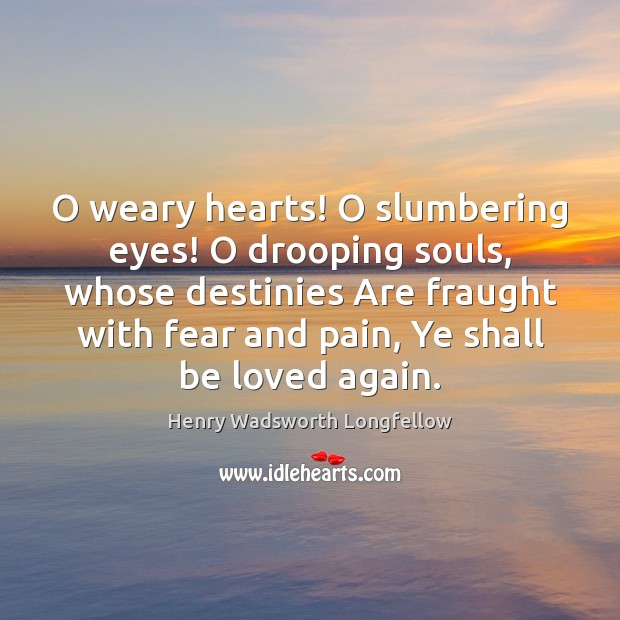 Image, O weary hearts! O slumbering eyes! O drooping souls, whose destinies Are