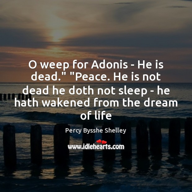 """O weep for Adonis – He is dead."""" """"Peace. He is not Percy Bysshe Shelley Picture Quote"""