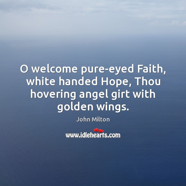 O welcome pure-eyed Faith, white handed Hope, Thou hovering angel girt with golden wings. John Milton Picture Quote