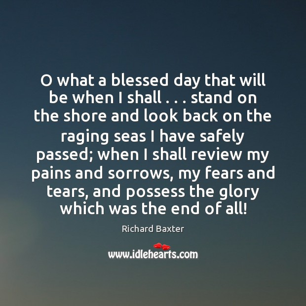 O what a blessed day that will be when I shall . . . stand Richard Baxter Picture Quote