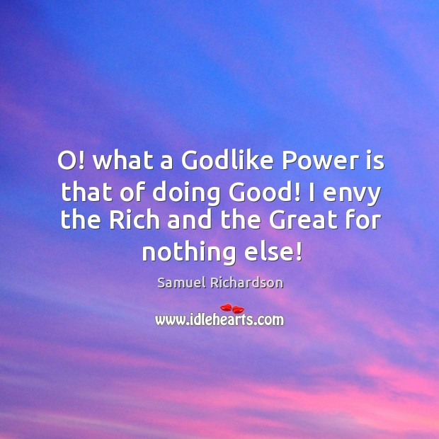 Image, O! what a godlike power is that of doing good! I envy the rich and the great for nothing else!