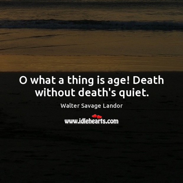 O what a thing is age! Death without death's quiet. Walter Savage Landor Picture Quote
