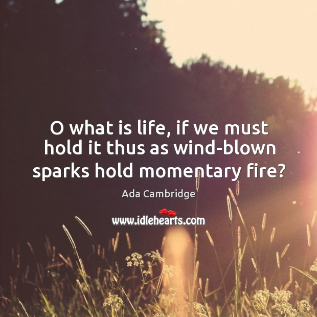 Image, O what is life, if we must hold it thus as wind-blown sparks hold momentary fire?