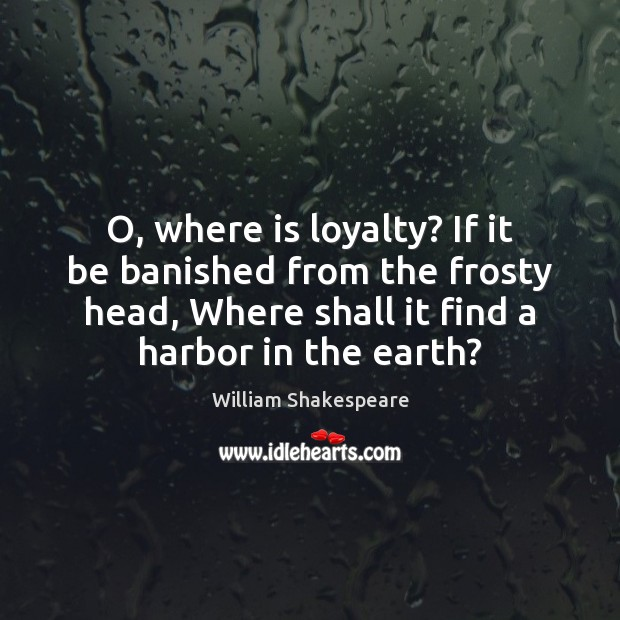 Image, O, where is loyalty? If it be banished from the frosty head,