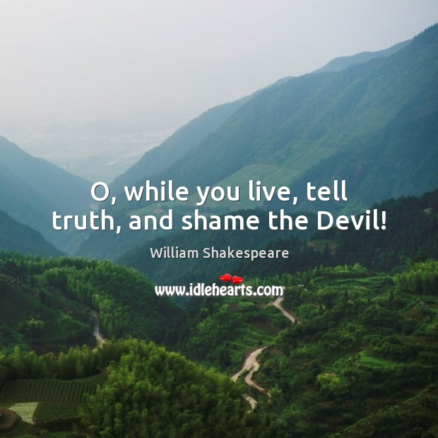 O, while you live, tell truth, and shame the Devil! Image