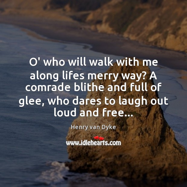 O' who will walk with me along lifes merry way? A comrade Henry van Dyke Picture Quote
