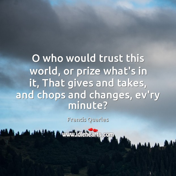 O who would trust this world, or prize what's in it, That Francis Quarles Picture Quote
