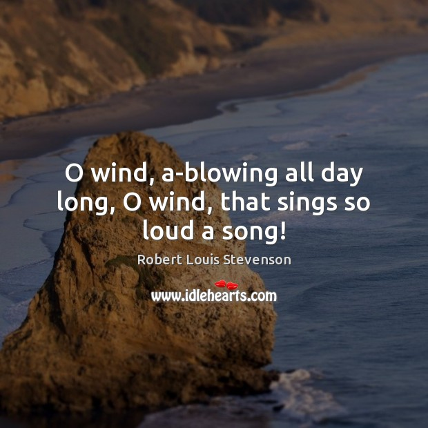 O wind, a-blowing all day long, O wind, that sings so loud a song! Robert Louis Stevenson Picture Quote
