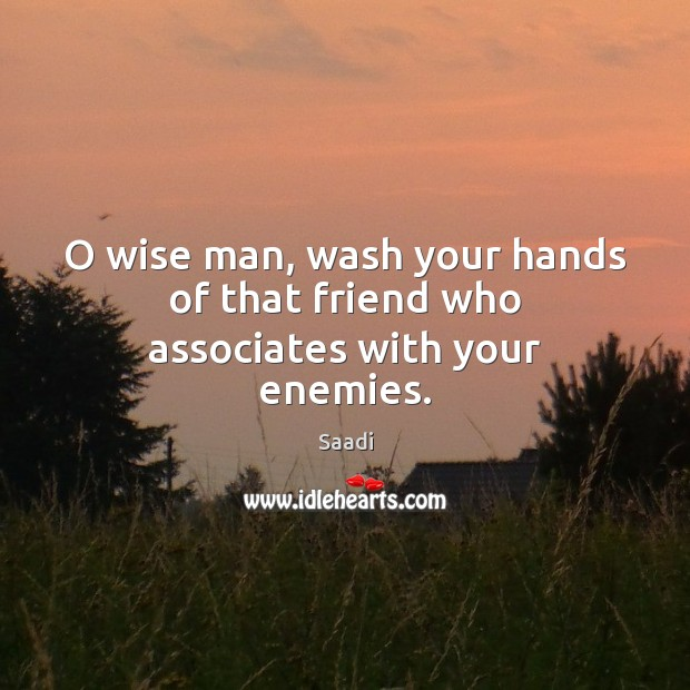 O wise man, wash your hands of that friend who associates with your enemies. Saadi Picture Quote