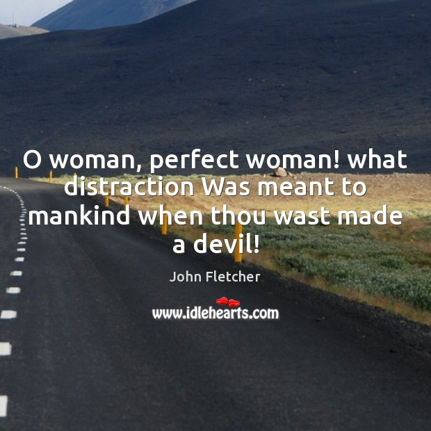 O woman, perfect woman! what distraction Was meant to mankind when thou wast made a devil! Image