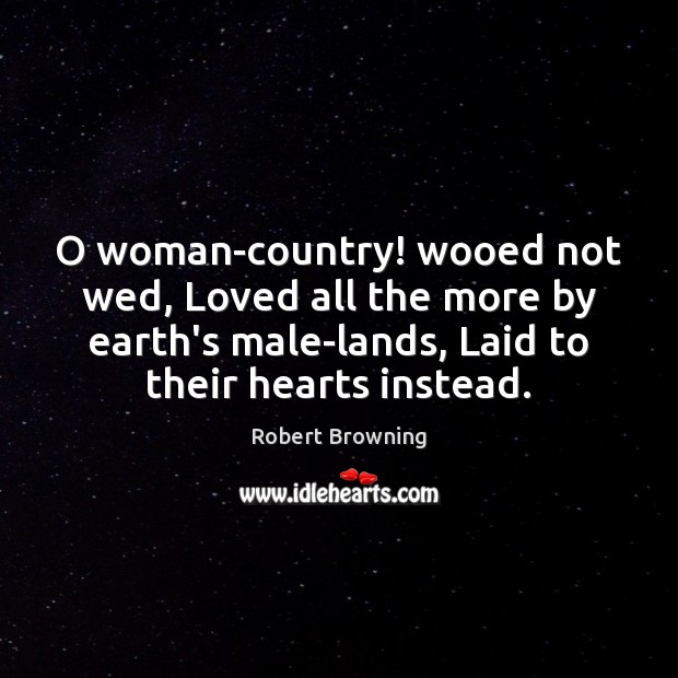O woman-country! wooed not wed, Loved all the more by earth's male-lands, Robert Browning Picture Quote