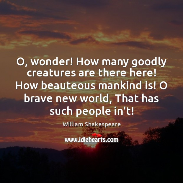 Image, O, wonder! How many goodly creatures are there here! How beauteous mankind